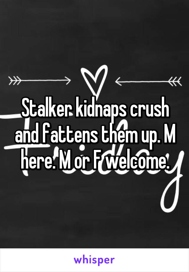 Stalker kidnaps crush and fattens them up. M here. M or F welcome.