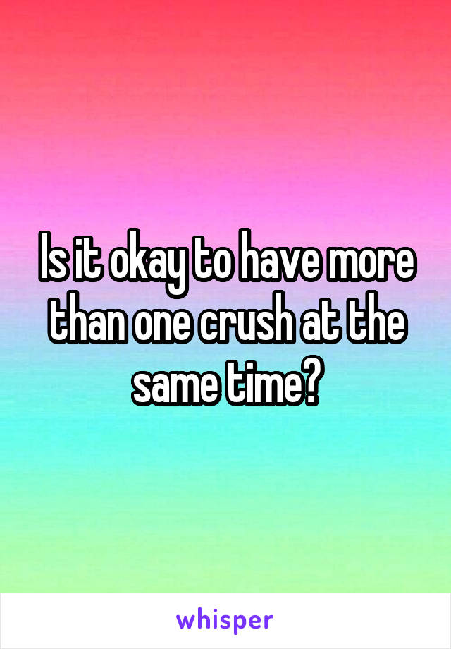 Is it okay to have more than one crush at the same time?