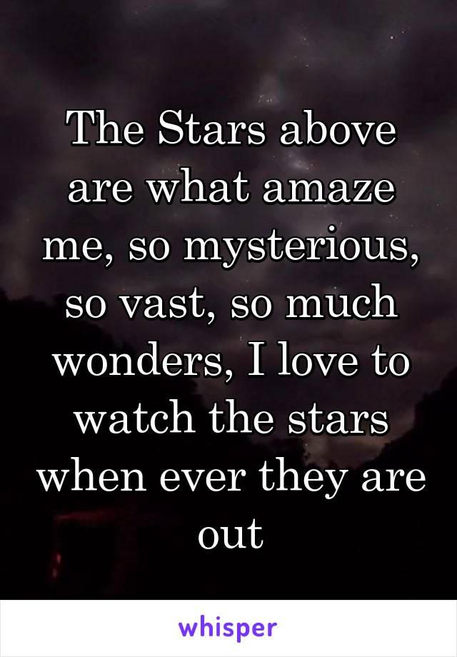 The Stars above are what amaze me, so mysterious, so vast, so much wonders, I love to watch the stars when ever they are out