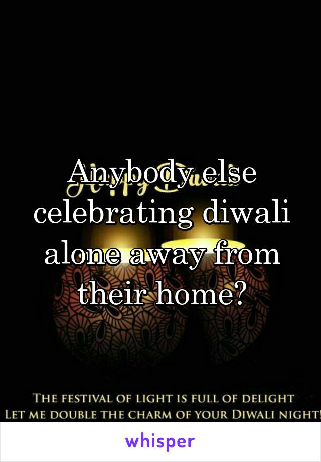 Anybody else celebrating diwali alone away from their home?