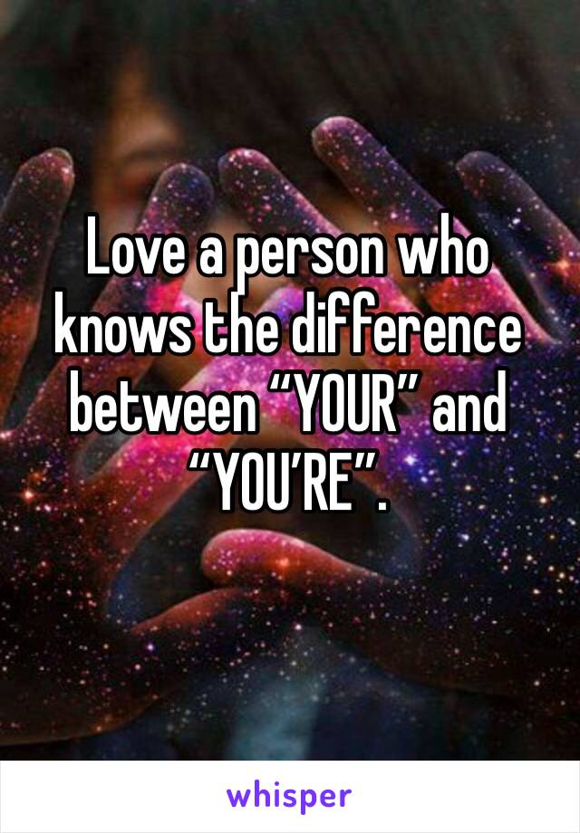 """Love a person who knows the difference between """"YOUR"""" and """"YOU'RE""""."""