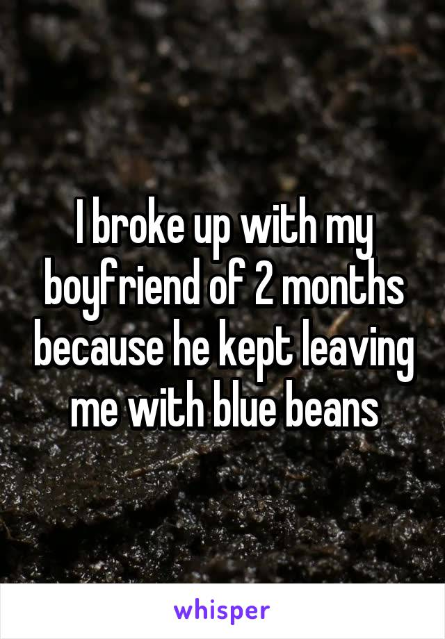 I broke up with my boyfriend of 2 months because he kept leaving me with blue beans
