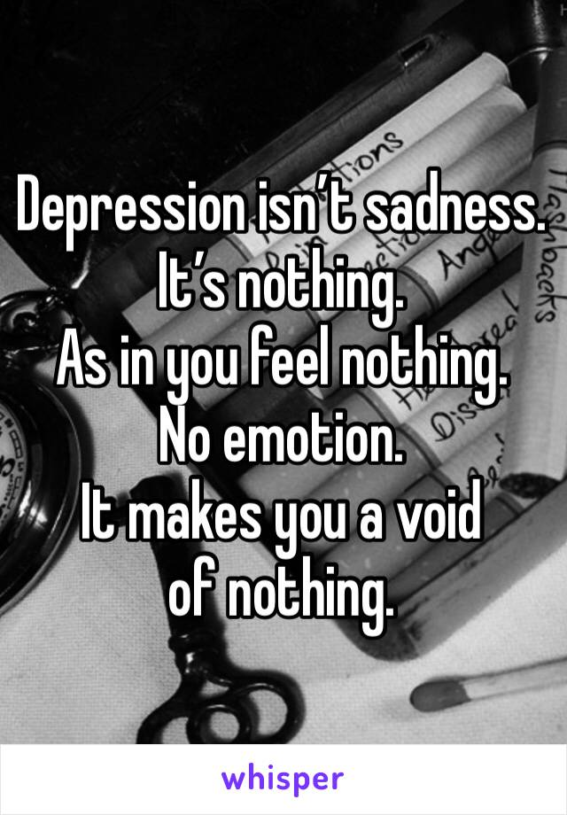 Depression isn't sadness. It's nothing.  As in you feel nothing.  No emotion.  It makes you a void of nothing.