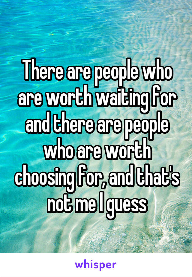 There are people who are worth waiting for and there are people who are worth choosing for, and that's not me I guess