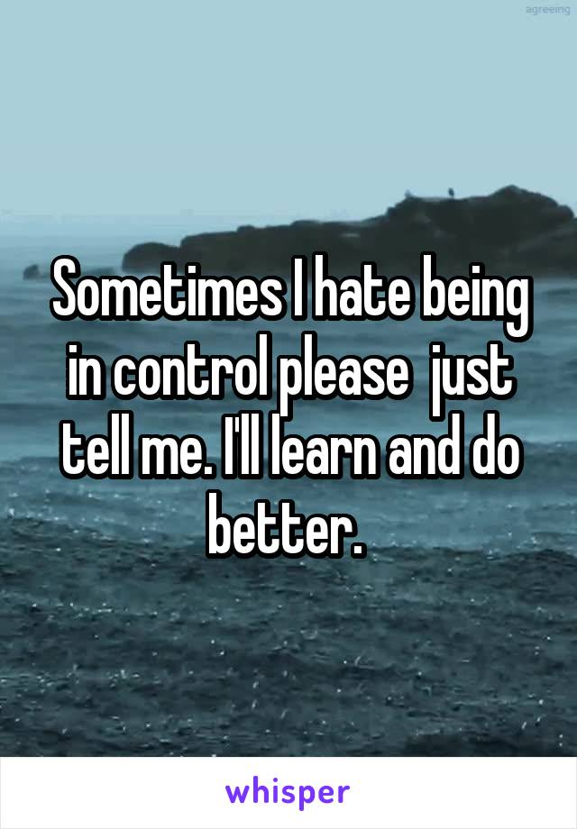 Sometimes I hate being in control please  just tell me. I'll learn and do better.