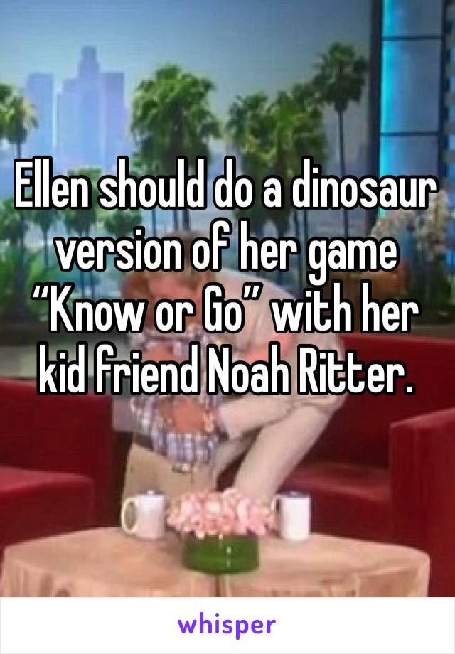 """Ellen should do a dinosaur version of her game """"Know or Go"""" with her kid friend Noah Ritter."""