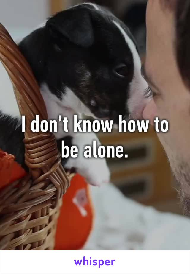 I don't know how to be alone.