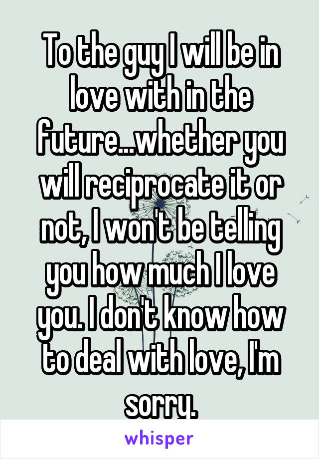 To the guy I will be in love with in the future...whether you will reciprocate it or not, I won't be telling you how much I love you. I don't know how to deal with love, I'm sorry.