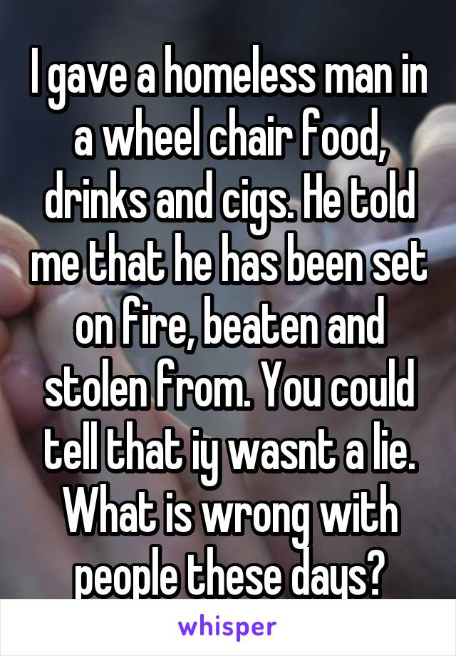 I gave a homeless man in a wheel chair food, drinks and cigs. He told me that he has been set on fire, beaten and stolen from. You could tell that iy wasnt a lie. What is wrong with people these days?