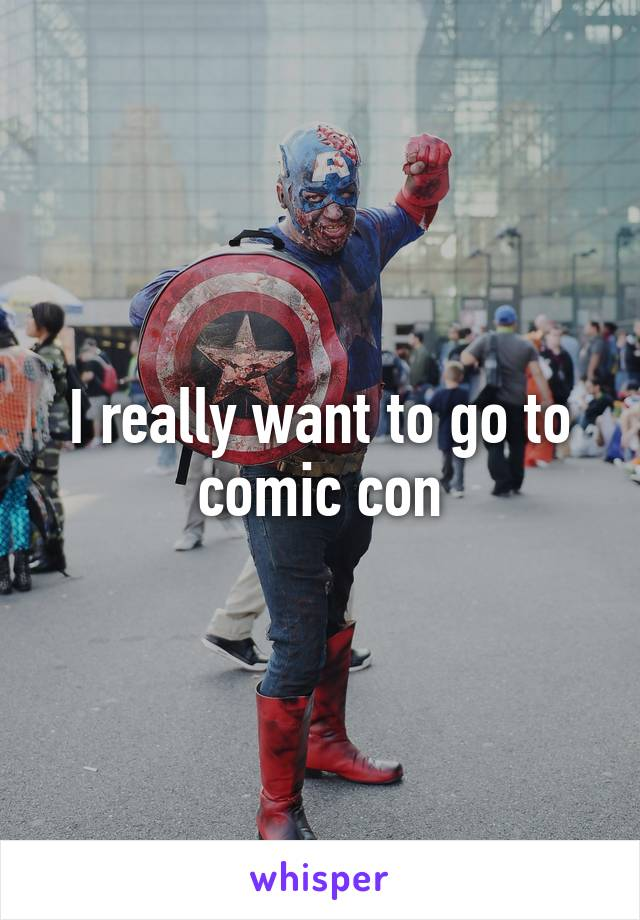I really want to go to comic con