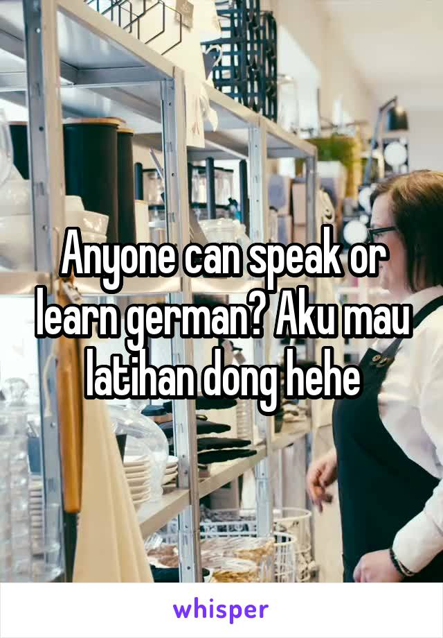 Anyone can speak or learn german? Aku mau latihan dong hehe