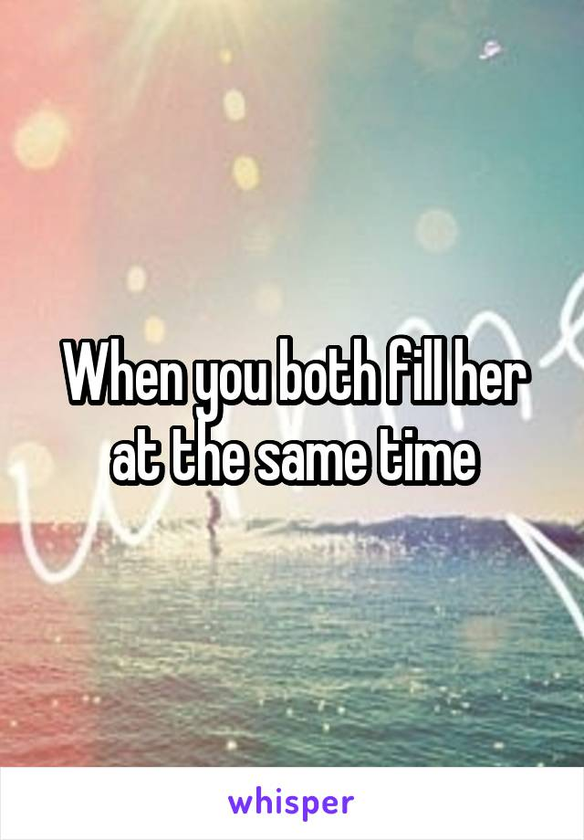 When you both fill her at the same time