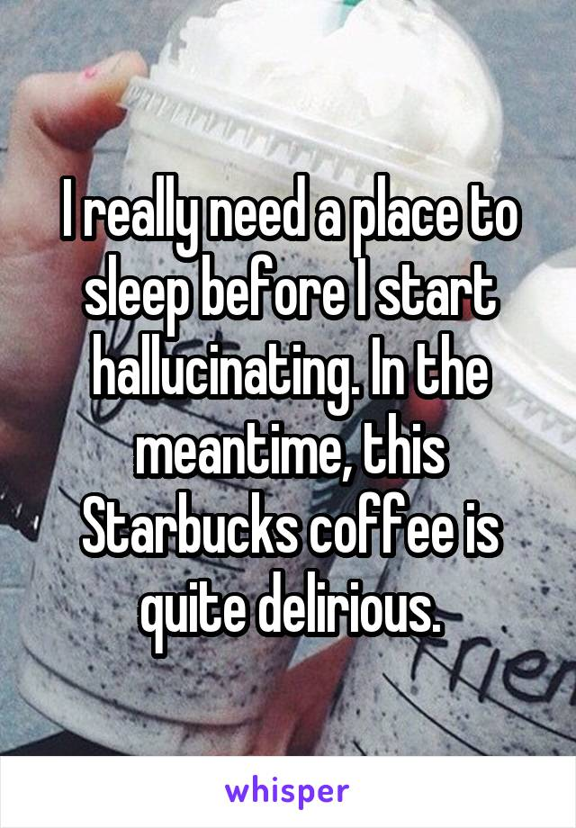 I really need a place to sleep before I start hallucinating. In the meantime, this Starbucks coffee is quite delirious.