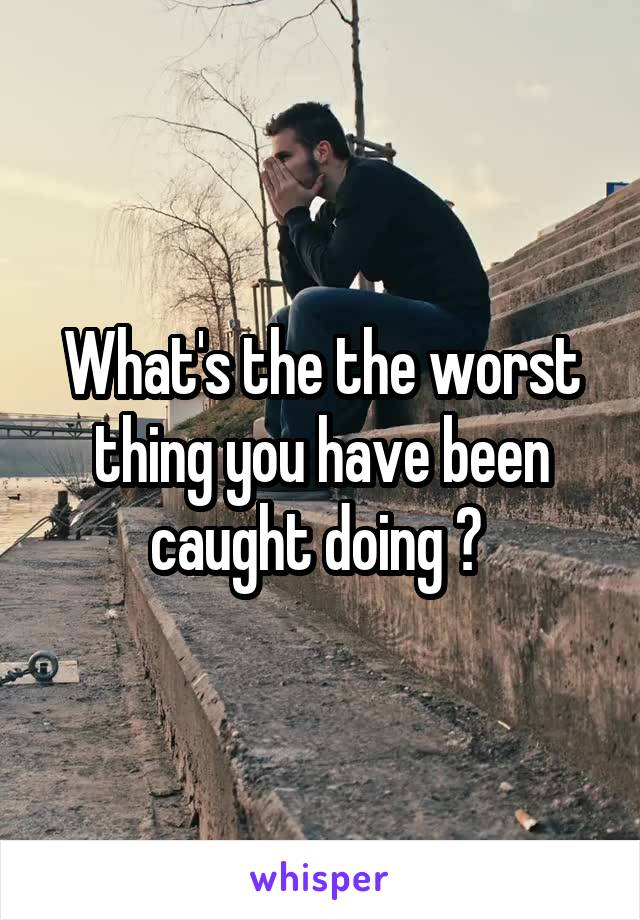 What's the the worst thing you have been caught doing ?