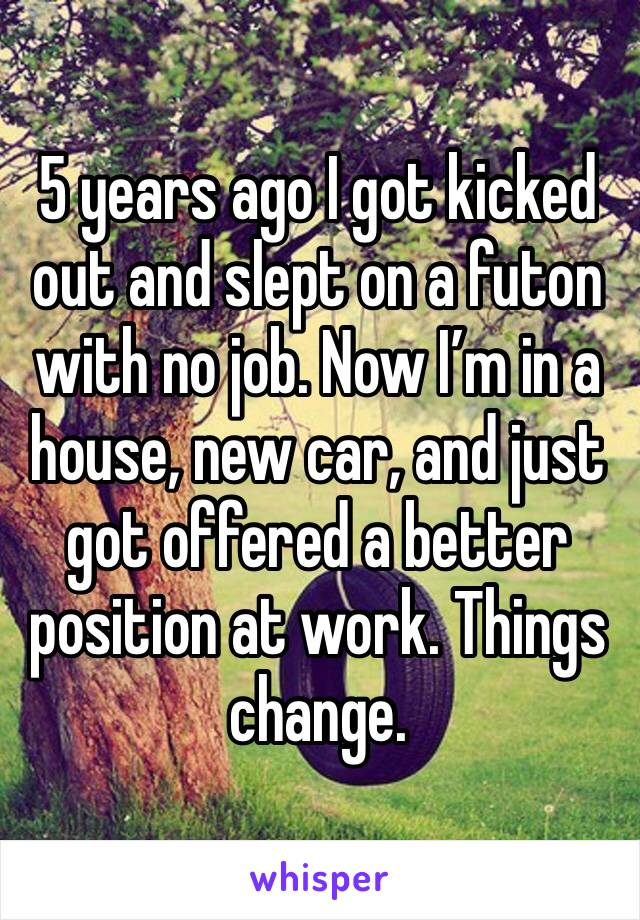 5 years ago I got kicked out and slept on a futon with no job. Now I'm in a house, new car, and just got offered a better position at work. Things change.