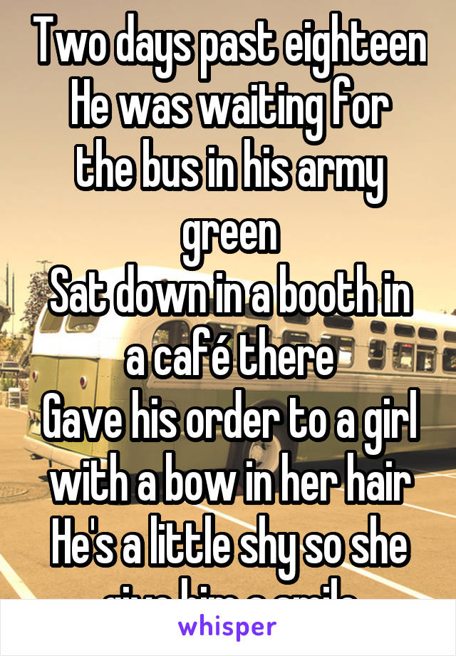 Two days past eighteen He was waiting for the bus in his army green Sat down in a booth in a café there Gave his order to a girl with a bow in her hair He's a little shy so she give him a smile