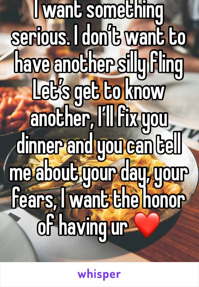 I want something serious. I don't want to have another silly fling Let's get to know another, I'll fix you dinner and you can tell me about your day, your fears, I want the honor of having ur ❤️