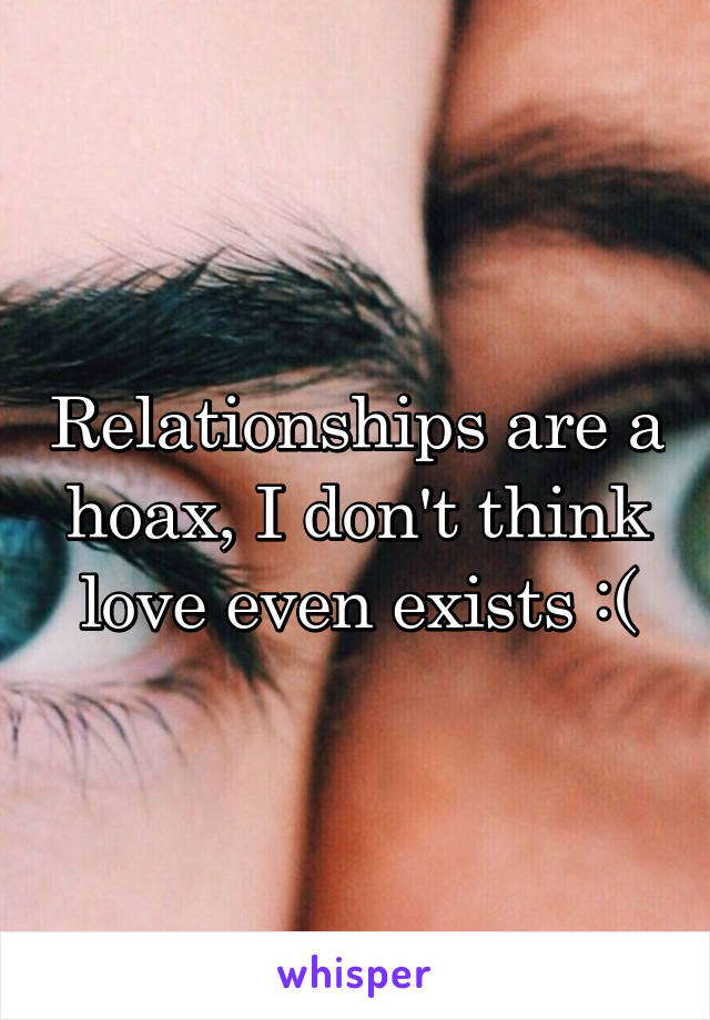 Relationships are a hoax, I don't think love even exists :(