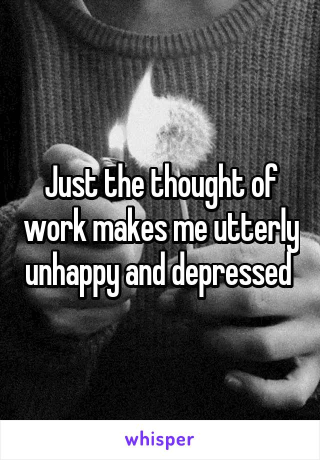 Just the thought of work makes me utterly unhappy and depressed