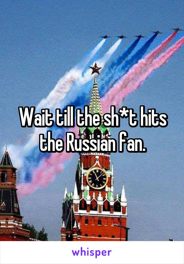 Wait till the sh*t hits the Russian fan.