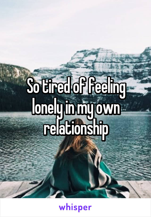 So tired of feeling lonely in my own relationship