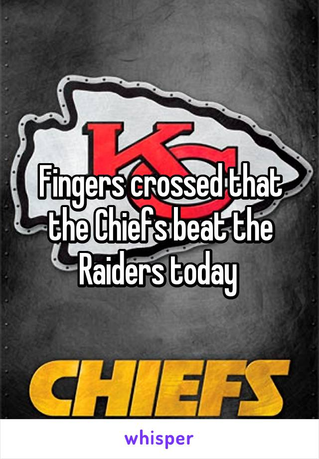 Fingers crossed that the Chiefs beat the Raiders today