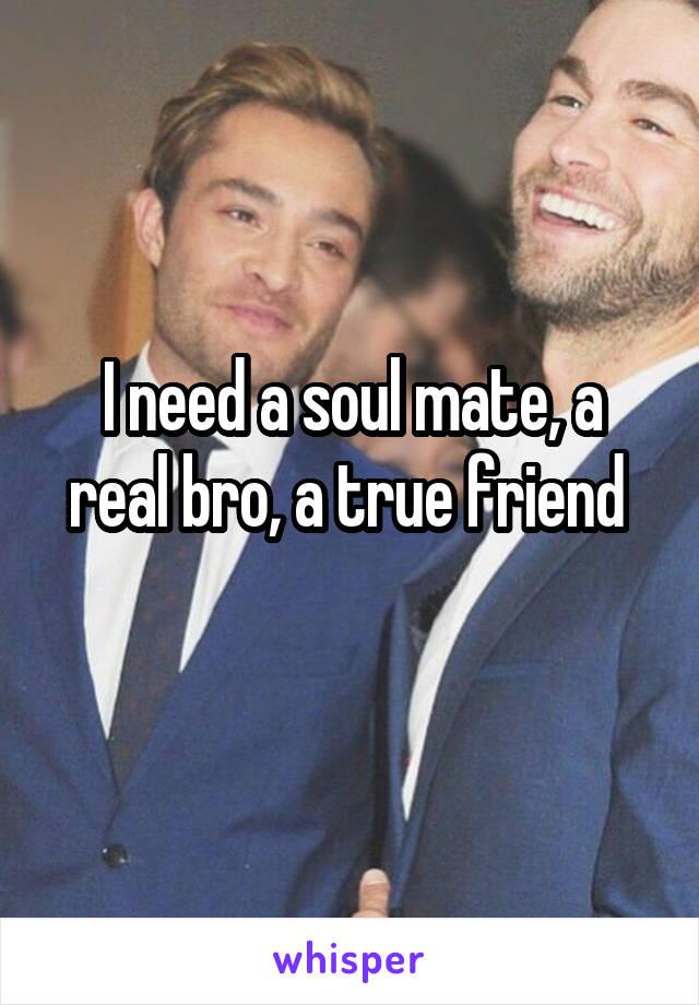 I need a soul mate, a real bro, a true friend