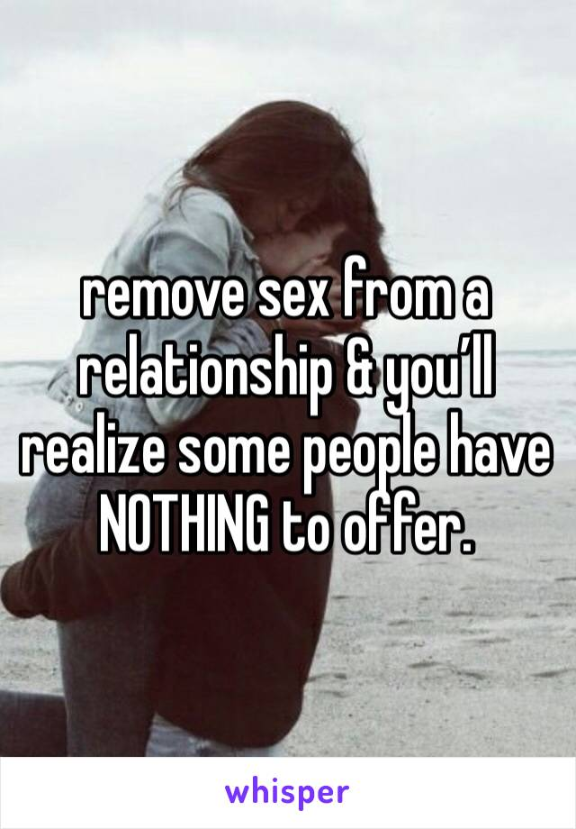 remove sex from a relationship & you'll realize some people have NOTHING to offer.