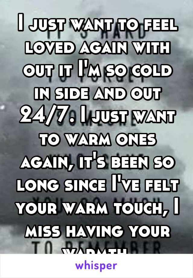 I just want to feel loved again with out it I'm so cold in side and out 24/7. I just want to warm ones again, it's been so long since I've felt your warm touch, I miss having your warmth
