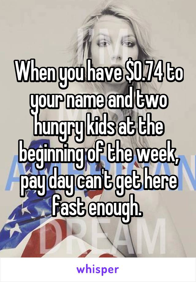 When you have $0.74 to your name and two hungry kids at the beginning of the week, pay day can't get here fast enough.