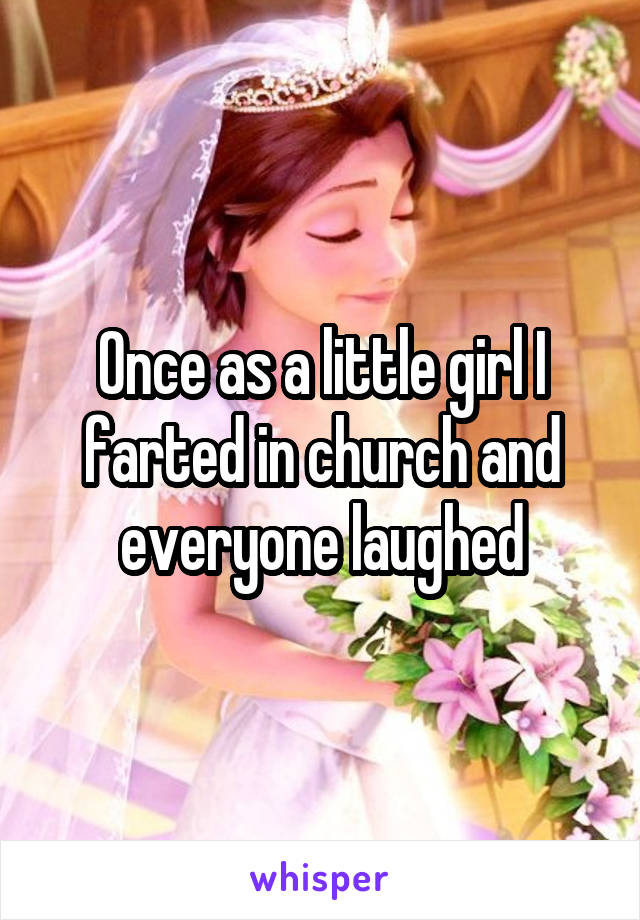 Once as a little girl I farted in church and everyone laughed