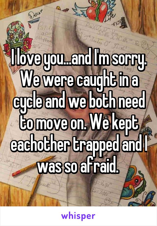 I love you...and I'm sorry. We were caught in a cycle and we both need to move on. We kept eachother trapped and I was so afraid.
