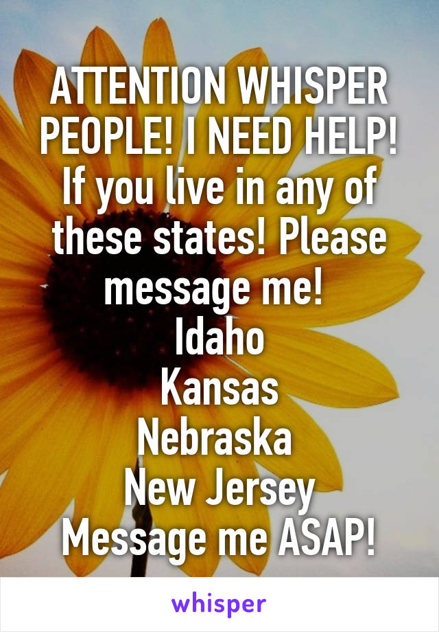 ATTENTION WHISPER PEOPLE! I NEED HELP! If you live in any of these states! Please message me!  Idaho Kansas Nebraska  New Jersey Message me ASAP!