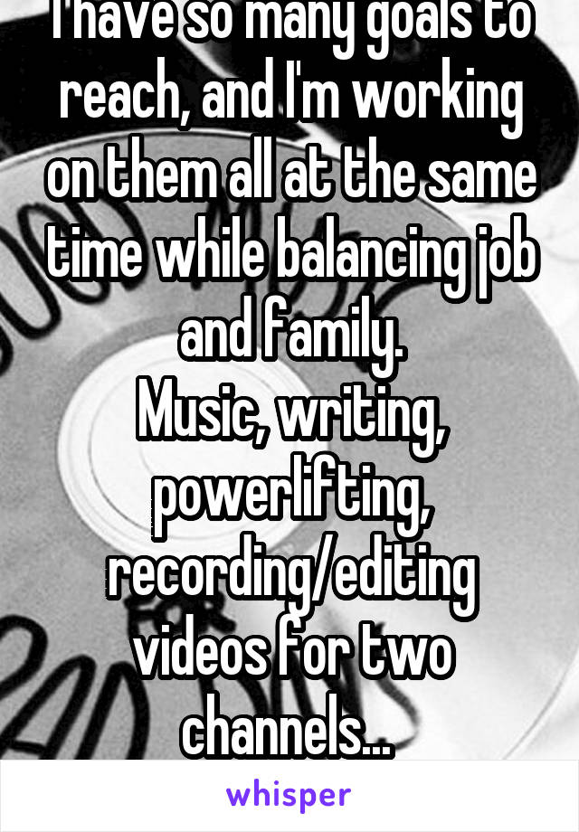 I have so many goals to reach, and I'm working on them all at the same time while balancing job and family. Music, writing, powerlifting, recording/editing videos for two channels...  Helpful hints?