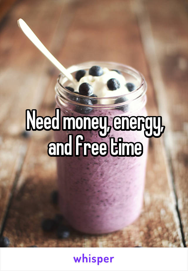Need money, energy, and free time