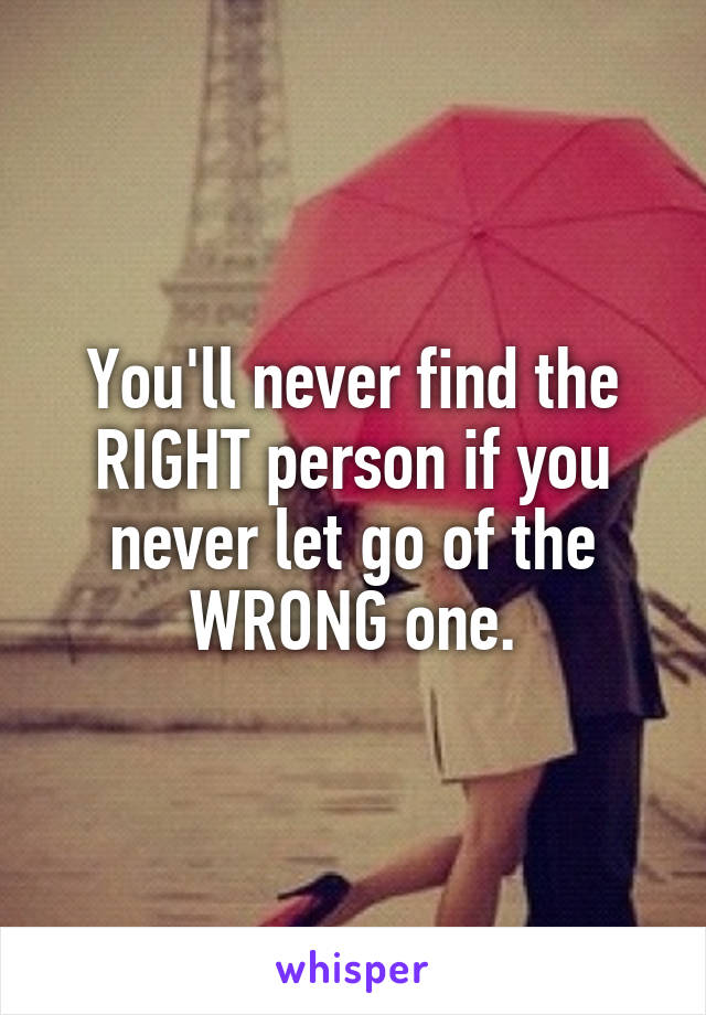 You'll never find the RIGHT person if you never let go of the WRONG one.