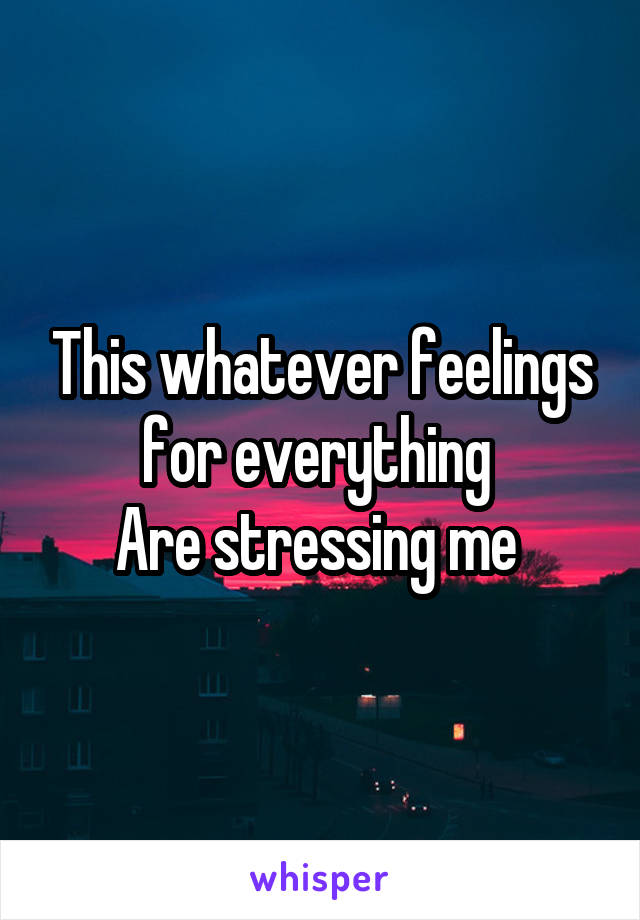 This whatever feelings for everything  Are stressing me