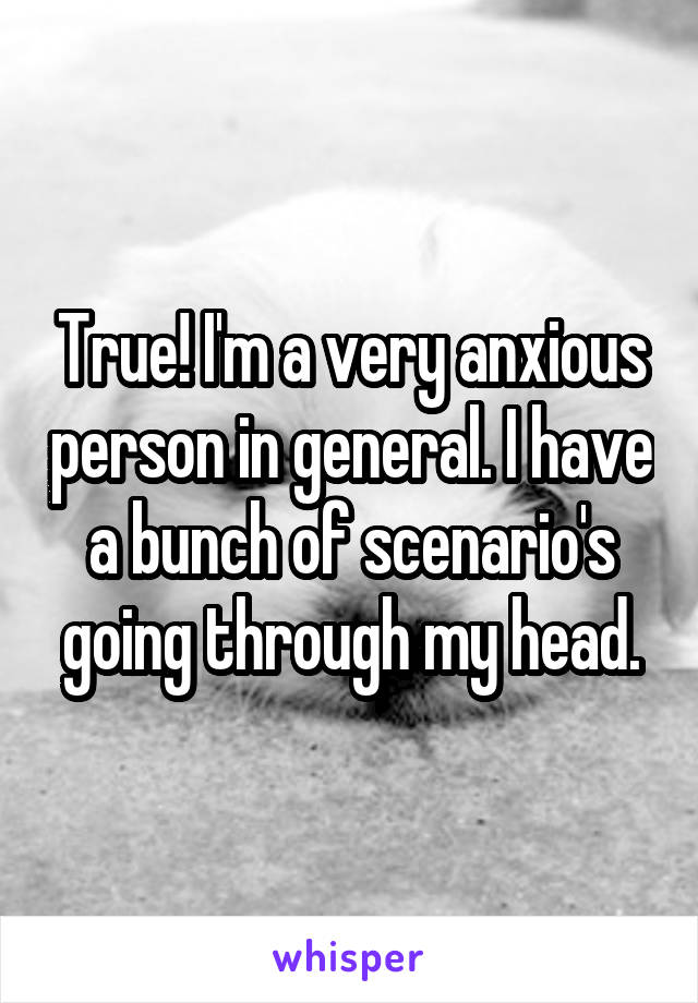 True! I'm a very anxious person in general. I have a bunch of scenario's going through my head.
