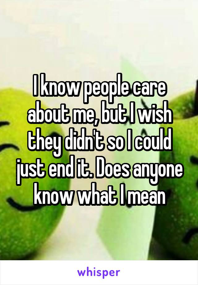 I know people care about me, but I wish they didn't so I could just end it. Does anyone know what I mean