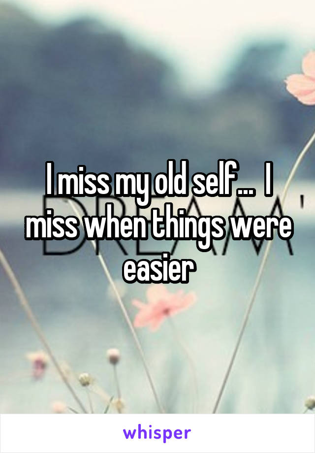 I miss my old self...  I miss when things were easier