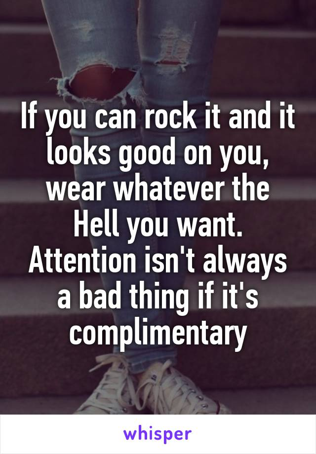 If you can rock it and it looks good on you, wear whatever the Hell you want. Attention isn't always a bad thing if it's complimentary