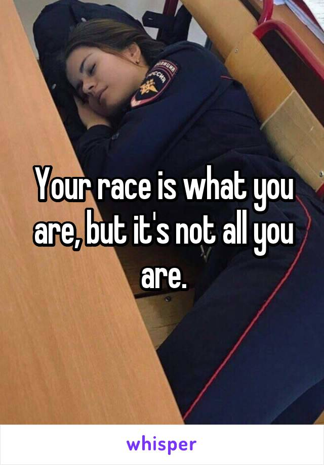 Your race is what you are, but it's not all you are.
