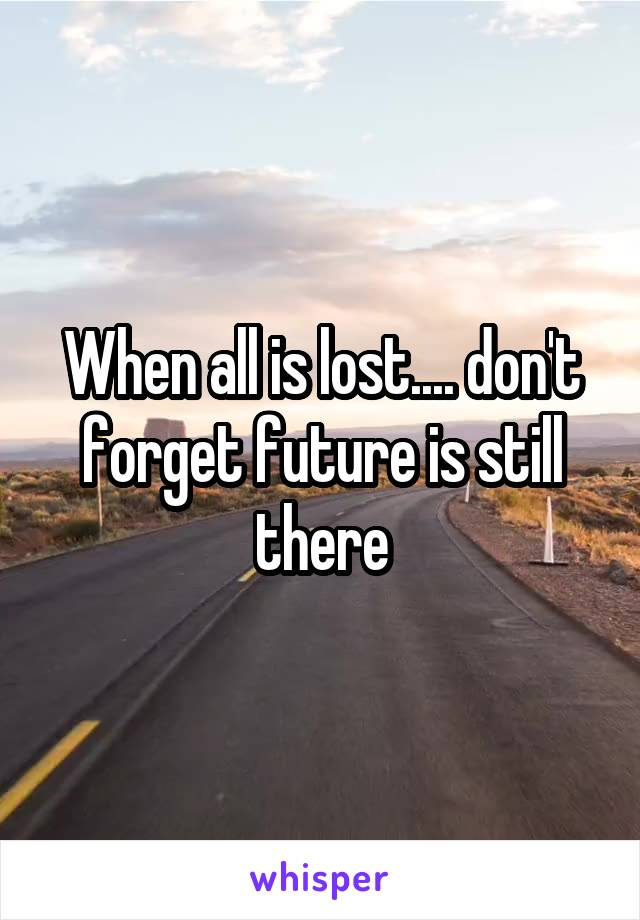 When all is lost.... don't forget future is still there