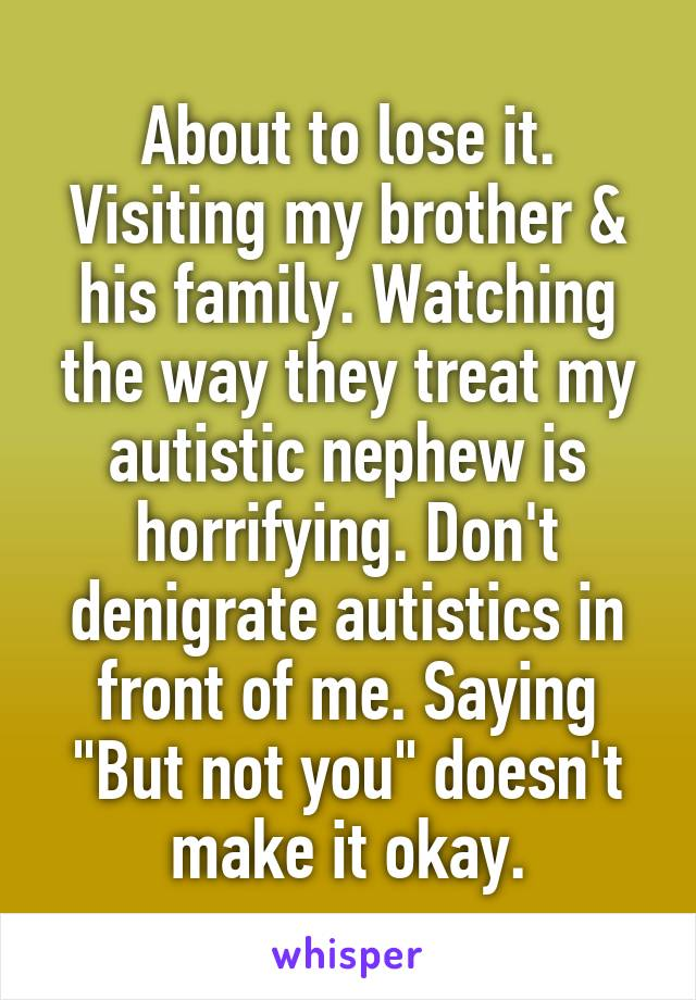 """About to lose it. Visiting my brother & his family. Watching the way they treat my autistic nephew is horrifying. Don't denigrate autistics in front of me. Saying """"But not you"""" doesn't make it okay."""