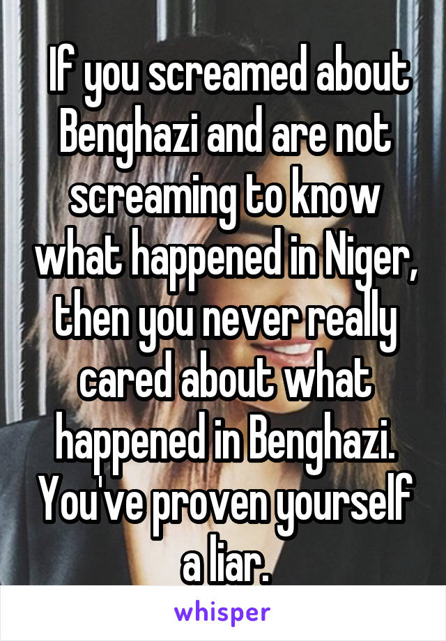 If you screamed about Benghazi and are not screaming to know what happened in Niger, then you never really cared about what happened in Benghazi. You've proven yourself a liar.