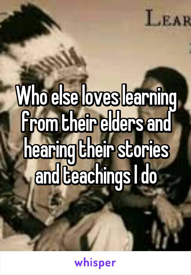 Who else loves learning from their elders and hearing their stories and teachings I do