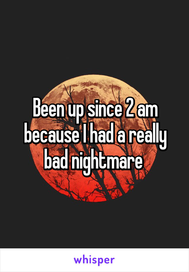 Been up since 2 am because I had a really bad nightmare
