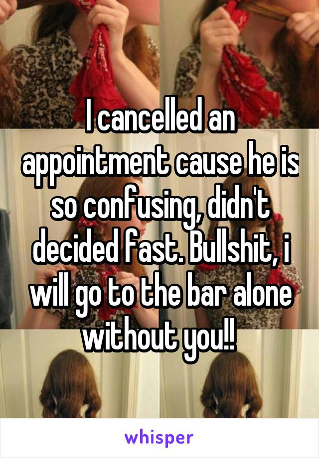 I cancelled an appointment cause he is so confusing, didn't decided fast. Bullshit, i will go to the bar alone without you!!