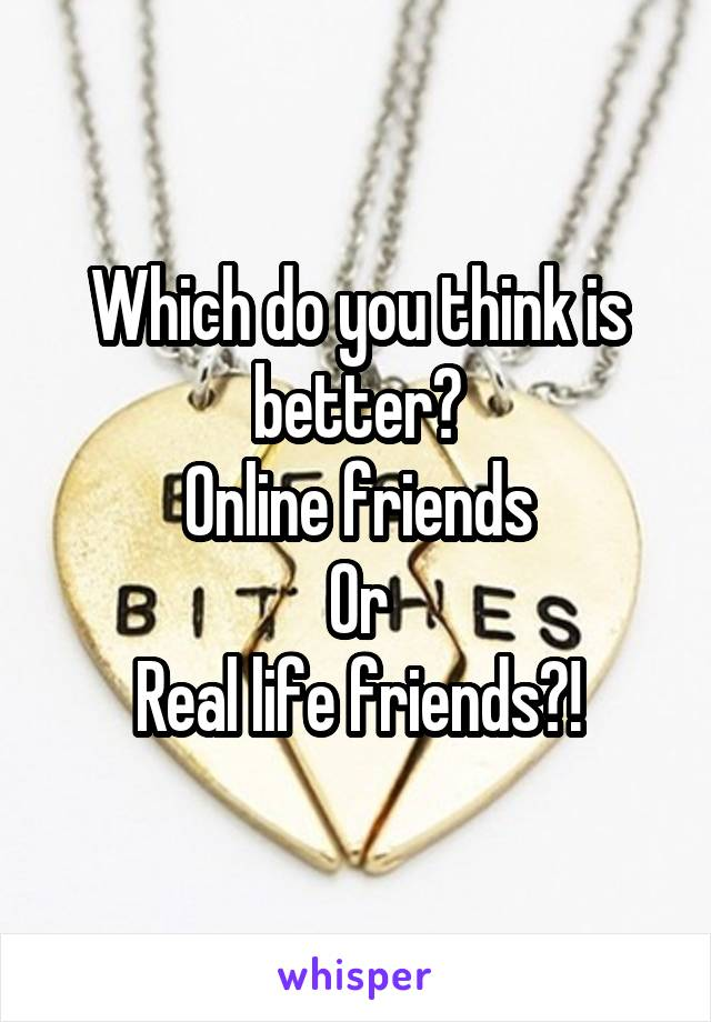 Which do you think is better? Online friends Or Real life friends?!
