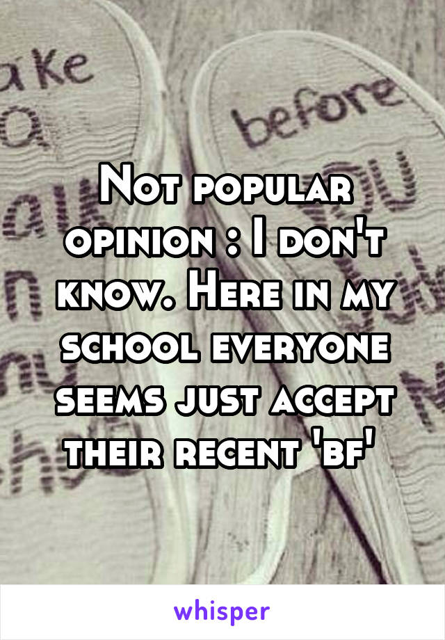 Not popular opinion : I don't know. Here in my school everyone seems just accept their recent 'bf'
